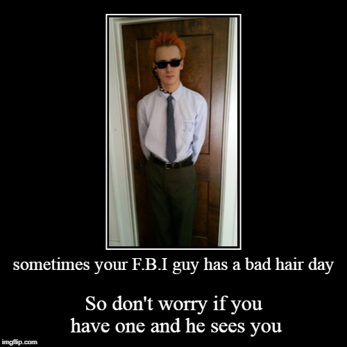 sometimes we have a bad time | sometimes your F.B.I guy has a bad hair day | So don't worry if you have one and he sees you | image tagged in funny,demotivationals,fbi,bad hair day,orange hair,don't judge | made w/ Imgflip demotivational maker