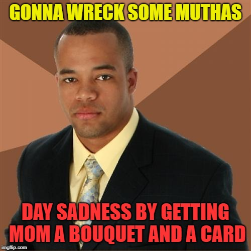 He'll call her too | GONNA WRECK SOME MUTHAS DAY SADNESS BY GETTING MOM A BOUQUET AND A CARD | image tagged in memes,successful black man,mothers day | made w/ Imgflip meme maker