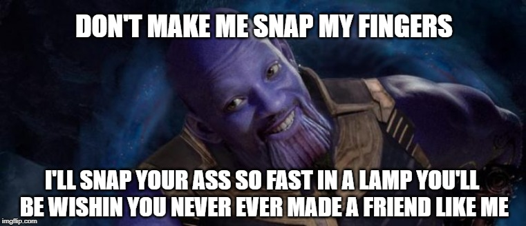 DON'T MAKE ME SNAP MY FINGERS I'LL SNAP YOUR ASS SO FAST IN A LAMP YOU'LL BE WISHIN YOU NEVER EVER MADE A FRIEND LIKE ME | image tagged in avengers infinity war,avengers endgame,will smith,fresh prince of bel-air,thanos,thanos snap | made w/ Imgflip meme maker