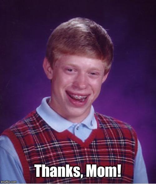 Bad Luck Brian Meme | Thanks, Mom! | image tagged in memes,bad luck brian | made w/ Imgflip meme maker