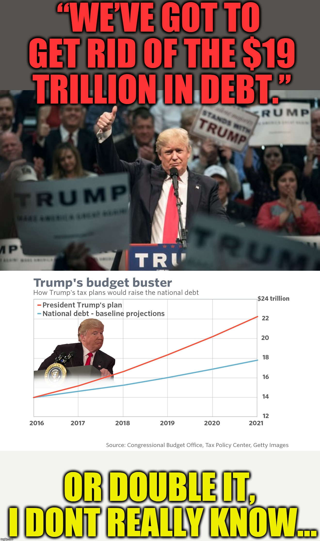 "THE PARTY OF FISCAL RESPONSIBILITY | ""WE'VE GOT TO GET RID OF THE $19 TRILLION IN DEBT."" OR DOUBLE IT, I DONT REALLY KNOW... 