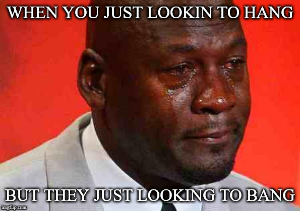crying michael jordan | WHEN YOU JUST LOOKIN TO HANG BUT THEY JUST LOOKING TO BANG | image tagged in crying michael jordan | made w/ Imgflip meme maker