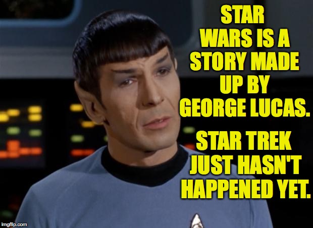 Star Wars vs. Star Trek: It all boils down to this. |  STAR WARS IS A STORY MADE UP BY GEORGE LUCAS. STAR TREK JUST HASN'T HAPPENED YET. | image tagged in spock illogical,memes,star trek,star wars | made w/ Imgflip meme maker