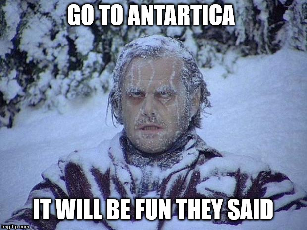 Jack Nicholson The Shining Snow | GO TO ANTARTICA IT WILL BE FUN THEY SAID | image tagged in memes,jack nicholson the shining snow | made w/ Imgflip meme maker