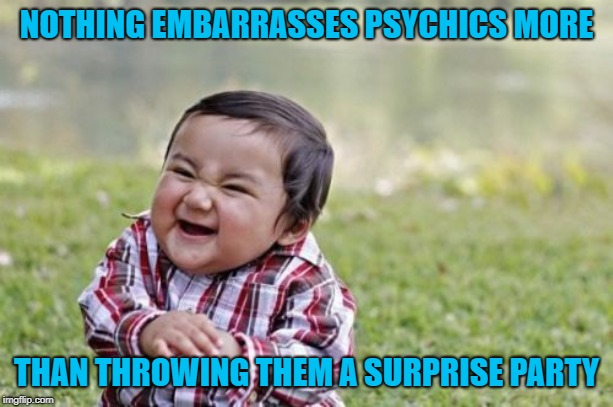 Should've seen it coming! | NOTHING EMBARRASSES PSYCHICS MORE THAN THROWING THEM A SURPRISE PARTY | image tagged in memes,evil toddler,psychics,funny,surprises,party | made w/ Imgflip meme maker