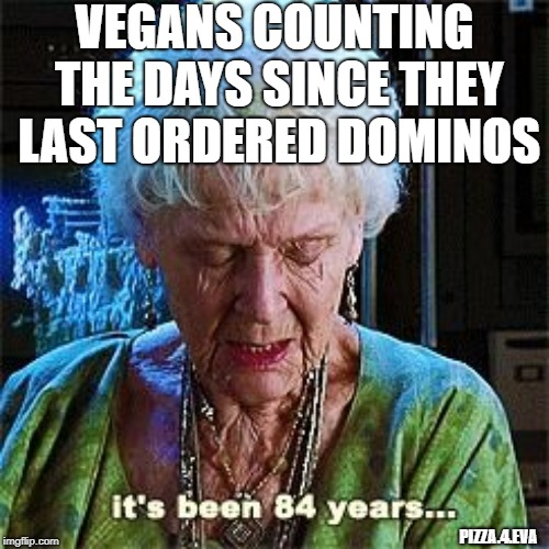 It's been 84 years | VEGANS COUNTING THE DAYS SINCE THEY LAST ORDERED DOMINOS PIZZA.4.EVA | image tagged in it's been 84 years,pizza,vegan,dominos,pizza hut,pizza delivery | made w/ Imgflip meme maker