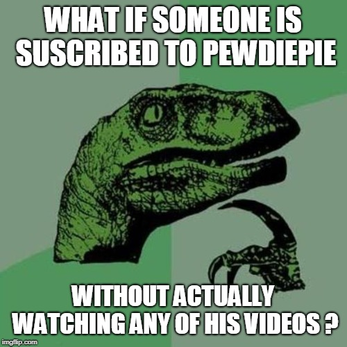 WHAT IF SOMEONE IS SUSCRIBED TO PEWDIEPIE WITHOUT ACTUALLY WATCHING ANY OF HIS VIDEOS ? | made w/ Imgflip meme maker