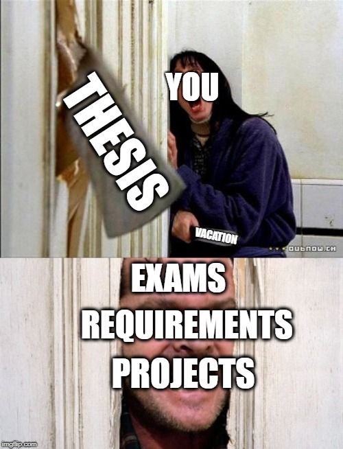 here's johnny | YOU EXAMS REQUIREMENTS PROJECTS THESIS VACATION | image tagged in here's johnny | made w/ Imgflip meme maker