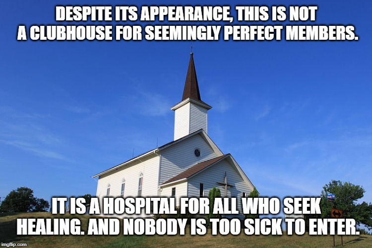 This is a reminder for everyone. | DESPITE ITS APPEARANCE, THIS IS NOT A CLUBHOUSE FOR SEEMINGLY PERFECT MEMBERS. IT IS A HOSPITAL FOR ALL WHO SEEK HEALING. AND NOBODY IS TOO  | image tagged in small church,christian,christianity,church,salvation,jesus | made w/ Imgflip meme maker