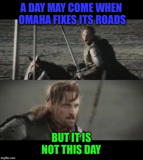 Omaha residents can agree | A DAY MAY COME WHEN OMAHA FIXES ITS ROADS BUT IT IS NOT THIS DAY | image tagged in a day may come,omaha,pothole,road,nebraska | made w/ Imgflip meme maker