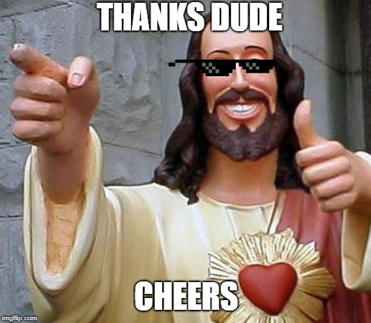 Jesus thanks you | THANKS DUDE CHEERS | image tagged in jesus thanks you | made w/ Imgflip meme maker