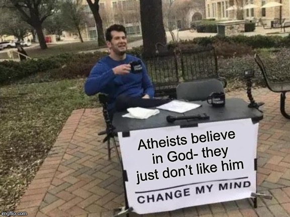 Change My Mind | Atheists believe in God- they just don't like him | image tagged in memes,change my mind | made w/ Imgflip meme maker