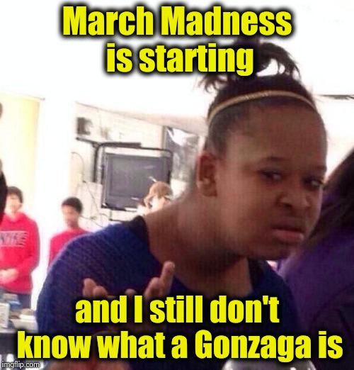 St. John's is out , I'm doomed |  March Madness is starting; and I still don't know what a Gonzaga is | image tagged in memes,black girl wat,california,maybe,basketball,college | made w/ Imgflip meme maker