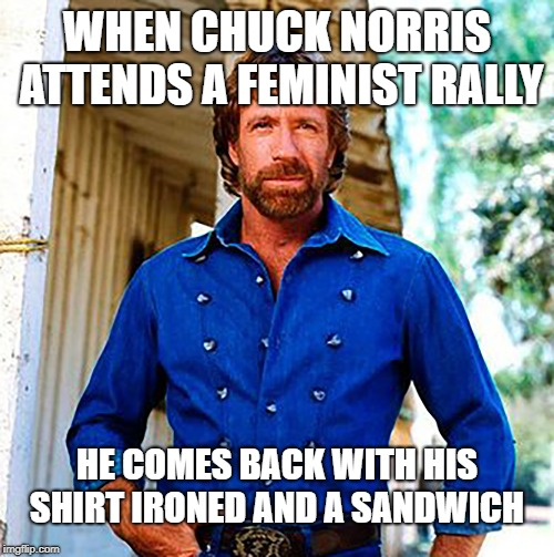 Feminism, Another Victim Of Chuck's Badassery  | WHEN CHUCK NORRIS ATTENDS A FEMINIST RALLY HE COMES BACK WITH HIS SHIRT IRONED AND A SANDWICH | image tagged in chuck norris,feminism,lol so funny,make me a sandwich,dishwasher | made w/ Imgflip meme maker