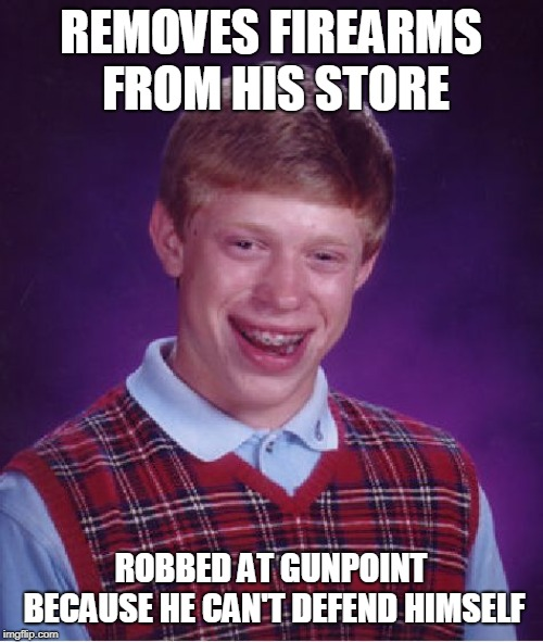 Bad Luck Brian Meme | REMOVES FIREARMS FROM HIS STORE ROBBED AT GUNPOINT BECAUSE HE CAN'T DEFEND HIMSELF | image tagged in memes,bad luck brian | made w/ Imgflip meme maker