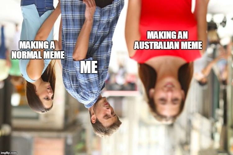 australian boyfriend | ME MAKING AN AUSTRALIAN MEME MAKING A NORMAL MEME | image tagged in memes,distracted boyfriend,australia,upside-down,upside down,upsidedown | made w/ Imgflip meme maker