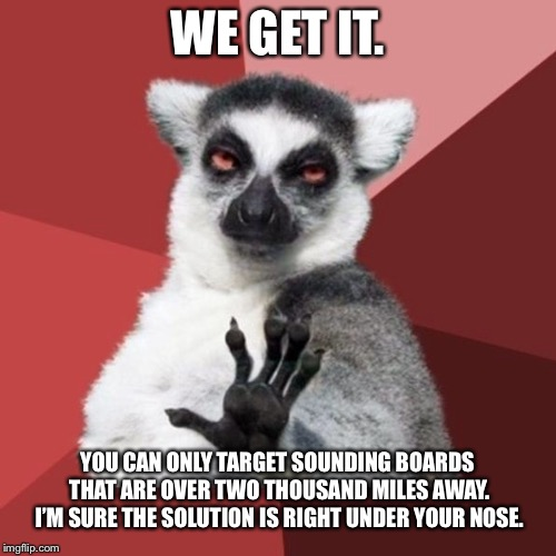 What do you want me to do about your problems from over two thousand miles away? | WE GET IT. YOU CAN ONLY TARGET SOUNDING BOARDS THAT ARE OVER TWO THOUSAND MILES AWAY. I'M SURE THE SOLUTION IS RIGHT UNDER YOUR NOSE. | image tagged in memes,chill out lemur,problems,board,talk,rage | made w/ Imgflip meme maker