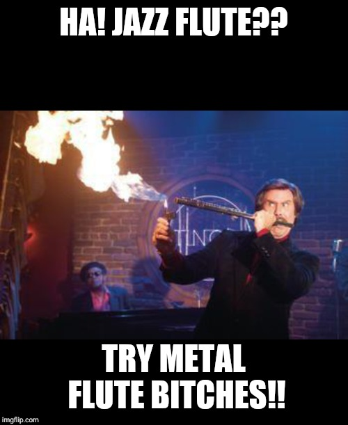 Heavy Metal Flute |  HA! JAZZ FLUTE?? TRY METAL FLUTE BITCHES!! | image tagged in jazz,flute,anchorman,funny,lol,heavy metal | made w/ Imgflip meme maker