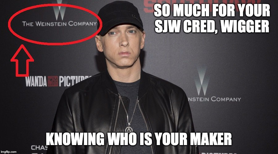 Eminem in Weinstein | SO MUCH FOR YOUR SJW CRED, WIGGER KNOWING WHO IS YOUR MAKER | image tagged in eminem,weinstein,harvey weinstein,memes | made w/ Imgflip meme maker