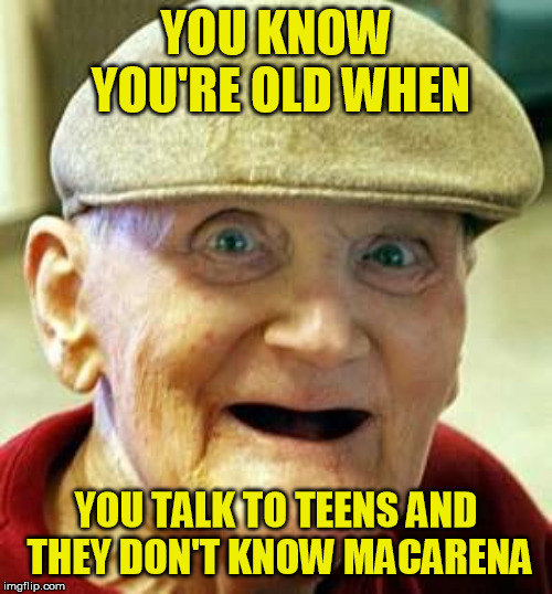 Sad but true | YOU KNOW YOU'RE OLD WHEN YOU TALK TO TEENS AND THEY DON'T KNOW MACARENA | image tagged in angry old man | made w/ Imgflip meme maker