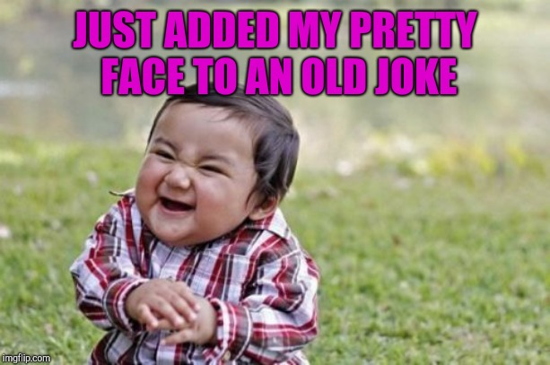 Evil Toddler Meme | JUST ADDED MY PRETTY FACE TO AN OLD JOKE | image tagged in memes,evil toddler | made w/ Imgflip meme maker