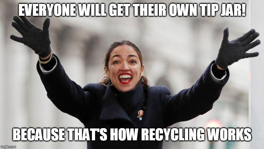 AOC Green New Deal Ideas | EVERYONE WILL GET THEIR OWN TIP JAR! BECAUSE THAT'S HOW RECYCLING WORKS | image tagged in aoc free stuff,communist socialist,bartender,recycling,recycle,environmental | made w/ Imgflip meme maker