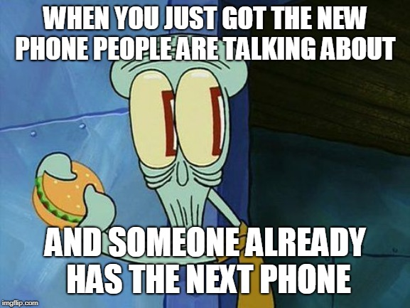 Oh shit Squidward | WHEN YOU JUST GOT THE NEW PHONE PEOPLE ARE TALKING ABOUT AND SOMEONE ALREADY HAS THE NEXT PHONE | image tagged in oh shit squidward | made w/ Imgflip meme maker