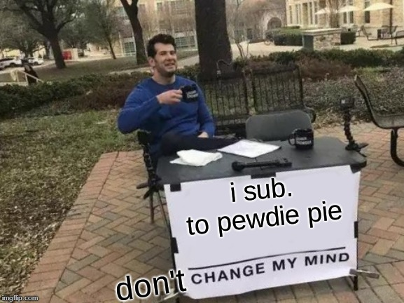 Change My Mind Meme | i sub. to pewdie pie don't | image tagged in memes,change my mind | made w/ Imgflip meme maker