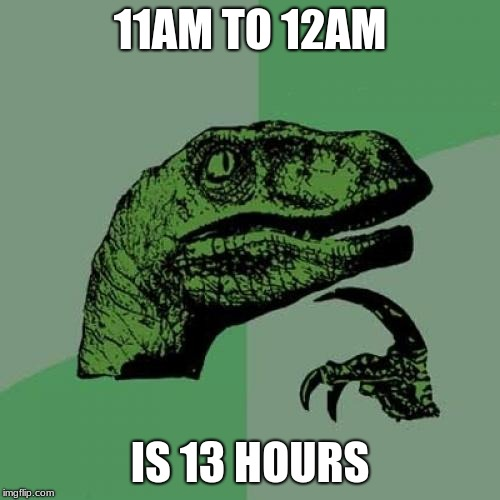 Philosoraptor Meme | 11AM TO 12AM IS 13 HOURS | image tagged in memes,philosoraptor | made w/ Imgflip meme maker