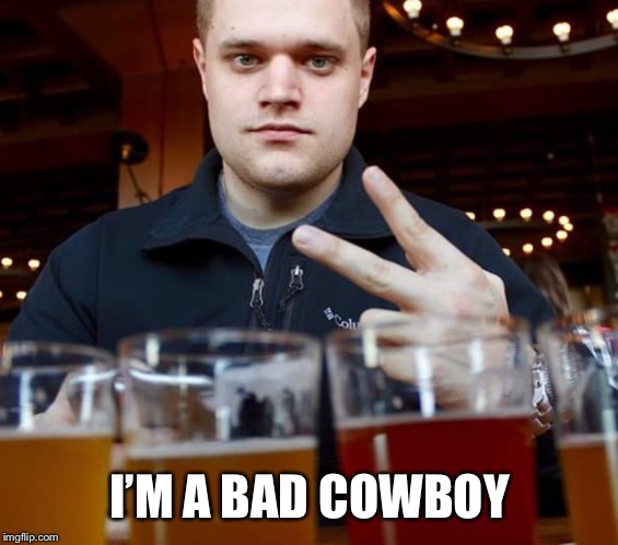 Bad cowboy | I'M A BAD COWBOY | image tagged in douchebag,asshat | made w/ Imgflip meme maker
