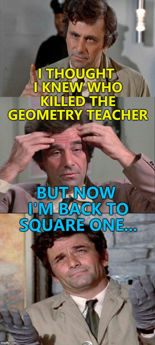 He's going round in circles... :) | I THOUGHT I KNEW WHO KILLED THE GEOMETRY TEACHER BUT NOW I'M BACK TO SQUARE ONE... | image tagged in columbo,memes,tv,murder,geometry | made w/ Imgflip meme maker