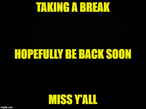 Back in a jiffy | TAKING A BREAK MISS Y'ALL HOPEFULLY BE BACK SOON | image tagged in black background | made w/ Imgflip meme maker