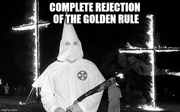 They are psychopaths | COMPLETE REJECTION OF THE GOLDEN RULE | image tagged in ku klux klan,psychopathy,madness,criminality,the golden rule,morality | made w/ Imgflip meme maker