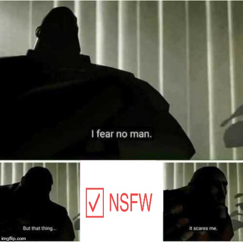 This started off about something else but now I just keep thinking, it's when a meme gets marked NSFW for no reason.  | image tagged in i fear no man,but,nsfw,it scares me,original content only | made w/ Imgflip meme maker