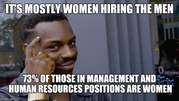 Roll Safe Think About It Meme | IT'S MOSTLY WOMEN HIRING THE MEN 73% OF THOSE IN MANAGEMENT AND HUMAN RESOURCES POSITIONS ARE WOMEN | image tagged in memes,roll safe think about it | made w/ Imgflip meme maker