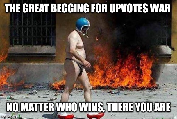 Don't mind me, just going for a stroll | THE GREAT BEGGING FOR UPVOTES WAR NO MATTER WHO WINS, THERE YOU ARE | image tagged in weird,begging,upvotes | made w/ Imgflip meme maker
