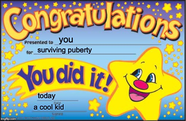 Happy Star Congratulations | you surviving puberty today a cool kid | image tagged in memes,happy star congratulations | made w/ Imgflip meme maker