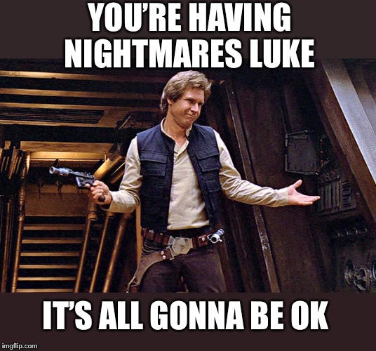 Han Solo Who Me | YOU'RE HAVING NIGHTMARES LUKE IT'S ALL GONNA BE OK | image tagged in han solo who me | made w/ Imgflip meme maker