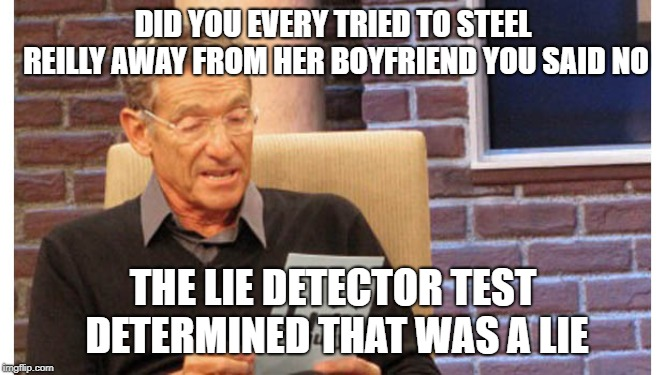 Maury The results are in | DID YOU EVERY TRIED TO STEEL REILLY AWAY FROM HER BOYFRIEND YOU SAID NO THE LIE DETECTOR TEST DETERMINED THAT WAS A LIE | image tagged in maury the results are in | made w/ Imgflip meme maker