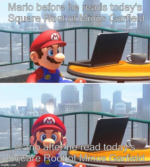 Mario looks at computer |  Mario before he reads today's Square Root of Minus Garfield; Mario after he read today's Square Root of Minus Garfield | image tagged in mario looks at computer | made w/ Imgflip meme maker