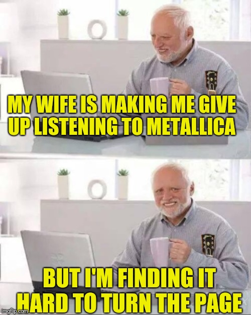This unfortunate turn of events is sad but true  | MY WIFE IS MAKING ME GIVE UP LISTENING TO METALLICA BUT I'M FINDING IT HARD TO TURN THE PAGE | image tagged in hide the pain harold,memes,metal_memes,hide the pain harold smile,metallica,heavy metal | made w/ Imgflip meme maker