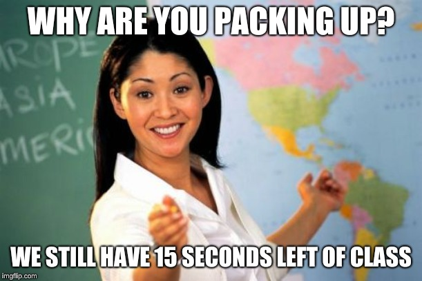 And what are we supposed to do in those 15 seconds exactly?... | WHY ARE YOU PACKING UP? WE STILL HAVE 15 SECONDS LEFT OF CLASS | image tagged in memes,unhelpful high school teacher | made w/ Imgflip meme maker