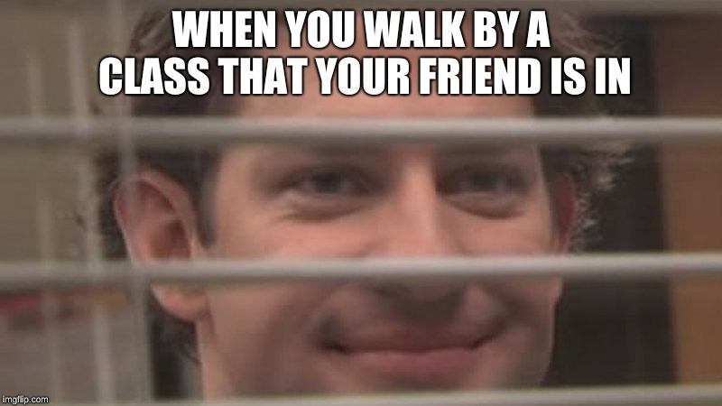 WHEN YOU WALK BY A CLASS THAT YOUR FRIEND IS IN | made w/ Imgflip meme maker