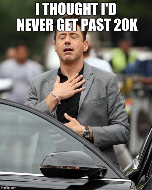 I THOUGHT I'D NEVER GET PAST 20K | image tagged in relief | made w/ Imgflip meme maker