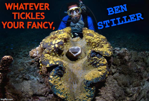 Heart Beneath the Seas | WHATEVER TICKLES YOUR FANCY, BEN STILLER | image tagged in clam of giant love,ben stiller,giant,imagination spongebob,love is love,funny memes | made w/ Imgflip meme maker