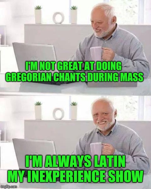 Religious Harold  | I'M NOT GREAT AT DOING GREGORIAN CHANTS DURING MASS I'M ALWAYS LATIN MY INEXPERIENCE SHOW | image tagged in memes,hide the pain harold,catholic church,religion of peace,god,hide the pun harold | made w/ Imgflip meme maker