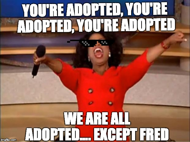 Oprah You Get A Meme | YOU'RE ADOPTED, YOU'RE ADOPTED, YOU'RE ADOPTED WE ARE ALL ADOPTED.... EXCEPT FRED | image tagged in memes,oprah you get a | made w/ Imgflip meme maker