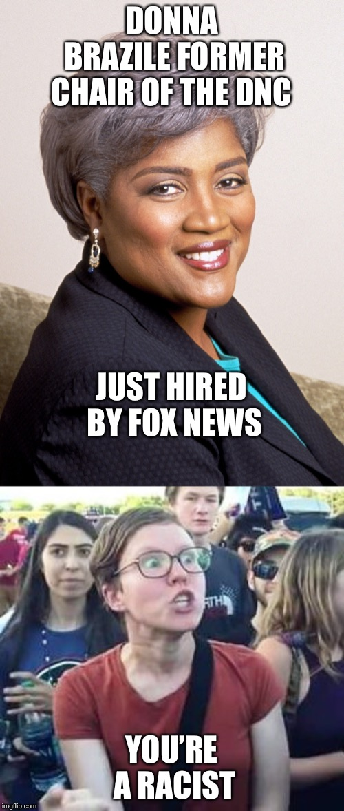 Donna Brazile is now a Fox News employee | DONNA BRAZILE FORMER CHAIR OF THE DNC YOU'RE A RACIST JUST HIRED BY FOX NEWS | image tagged in donna brazile,impeach drumpf angry liberal,fox news,political meme,memes | made w/ Imgflip meme maker