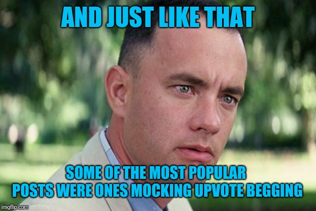 Oh the irony! | AND JUST LIKE THAT SOME OF THE MOST POPULAR POSTS WERE ONES MOCKING UPVOTE BEGGING | image tagged in forrest gump,popularity,upvote begging,irony | made w/ Imgflip meme maker