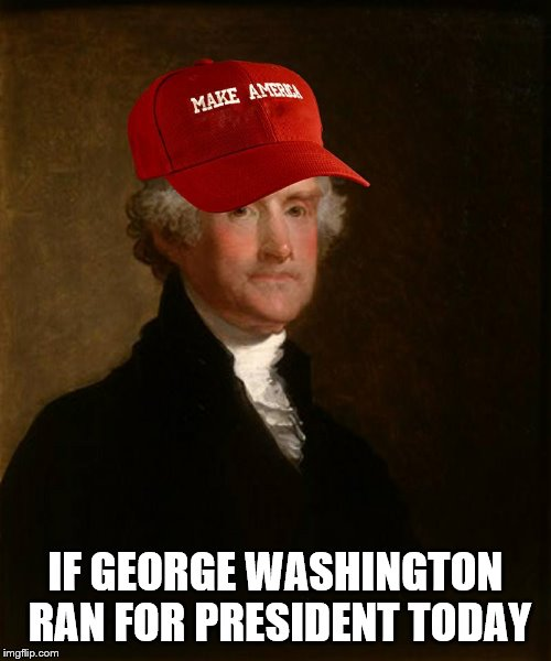 It's a simple campaign slogan! | IF GEORGE WASHINGTON RAN FOR PRESIDENT TODAY | image tagged in george washington,make america,president | made w/ Imgflip meme maker